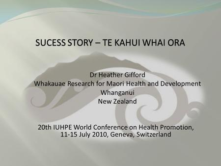 20th IUHPE World Conference on Health Promotion, 11-15 July 2010, Geneva, Switzerland Dr Heather Gifford Whakauae Research for Maori Health and Development.