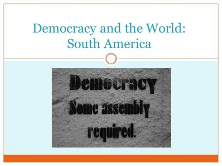 Democracy and the World: South America. Making Democracy Work Common PracticesConditions that Foster those Practices Free Elections Having more than one.