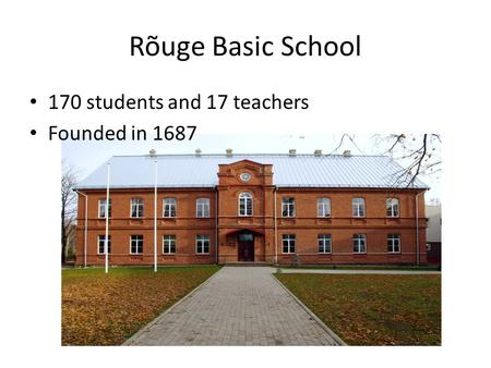 Rõuge Basic School 170 students and 17 teachers Founded in 1687.
