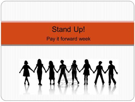 Stand Up! Pay it forward week. Wednesday: Positive Comment Day Today we want to flood the school with positive comments. There will be signs and announcements.