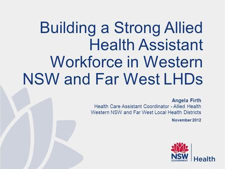 Angela Firth Health Care Assistant Coordinator - Allied Health Western NSW and Far West Local Health Districts November 2012 Building a Strong Allied Health.
