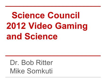 Science Council 2012 Video Gaming and Science Dr. Bob Ritter Mike Somkuti.