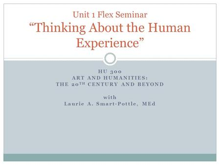 "HU 300 ART AND HUMANITIES: THE 20 TH CENTURY AND BEYOND with Laurie A. Smart-Pottle, MEd Unit 1 Flex Seminar ""Thinking About the Human Experience"""