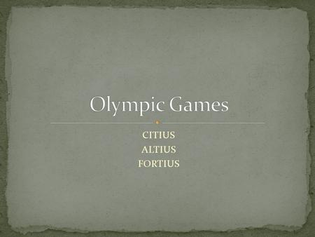 CITIUS ALTIUS FORTIUS. The Olympics have been held since ancient times. The international Olympic Committee was established in 1896. The opening ceremony.