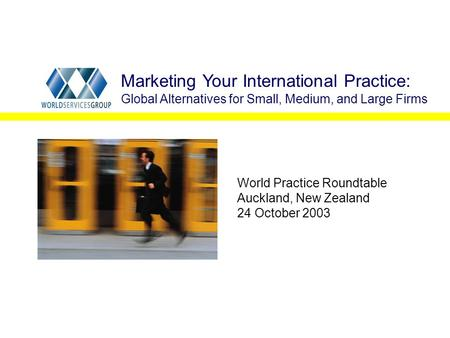 World Practice Roundtable Auckland, New Zealand 24 October 2003 Marketing Your International Practice: Global Alternatives for Small, Medium, and Large.