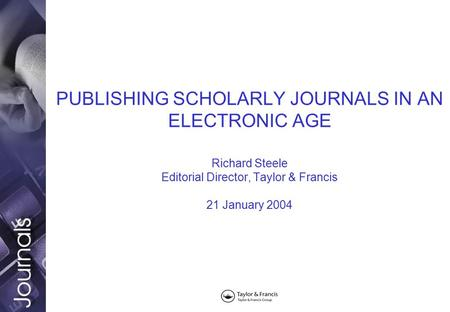 PUBLISHING SCHOLARLY JOURNALS IN AN ELECTRONIC AGE Richard Steele Editorial Director, Taylor & Francis 21 January 2004.