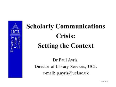 10/8/2015 Scholarly Communications Crisis: Setting the Context Dr Paul Ayris, Director of Library Services, UCL