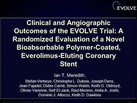 Meredith ● EVOLVE Primary Endpoint ● TCT 2011 ● San Francisco, CA Slide 1 Meredith ● EVOLVE overview ● TCT 2010 ● Washington, DC Slide 1 Clinical and Angiographic.