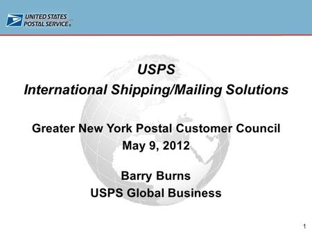 1 USPS International Shipping/Mailing Solutions Greater New York Postal Customer Council May 9, 2012 Barry Burns USPS Global Business.