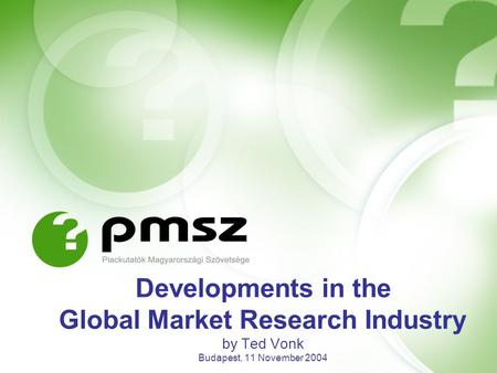 Developments in the Global Market Research Industry by Ted Vonk Budapest, 11 November 2004.