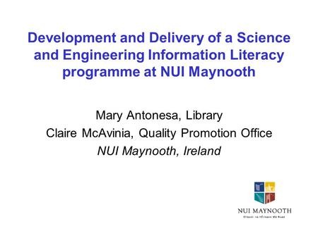 Development and Delivery of a Science and Engineering Information Literacy programme at NUI Maynooth Mary Antonesa, Library Claire McAvinia, Quality Promotion.