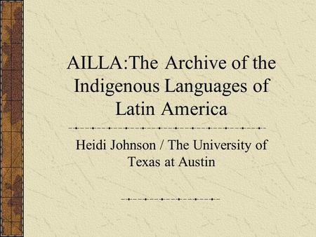 AILLA:The Archive of the Indigenous Languages of Latin America Heidi Johnson / The University of Texas at Austin.