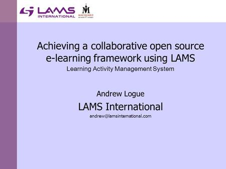 Achieving a collaborative open source e-learning framework using LAMS Learning Activity Management System Andrew Logue LAMS International