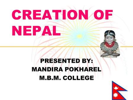 CREATION OF NEPAL PRESENTED BY: MANDIRA POKHAREL M.B.M. COLLEGE.