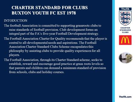 CHARTER STANDARD FOR CLUBS BUXTON YOUTH FC EST 1978 INTODUCTION The football Association is committed to supporting grassroots clubs to raise standards.