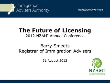 The Future of Licensing 2012 NZAMI Annual Conference Barry Smedts Registrar of Immigration Advisers 31 August 2012.