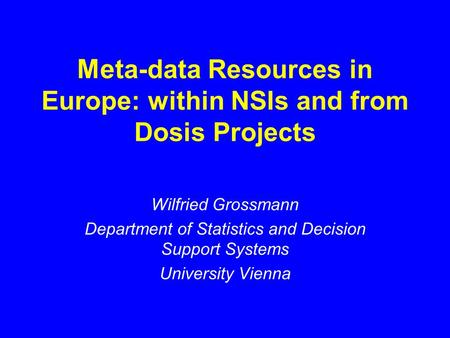 Met a-data Resources in Europe: within NSIs and from Dosis Projects Wilfried Grossmann Department of Statistics and Decision Support Systems University.