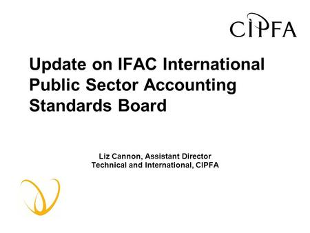 Update on IFAC International Public Sector Accounting Standards Board Liz Cannon, Assistant Director Technical and International, CIPFA.
