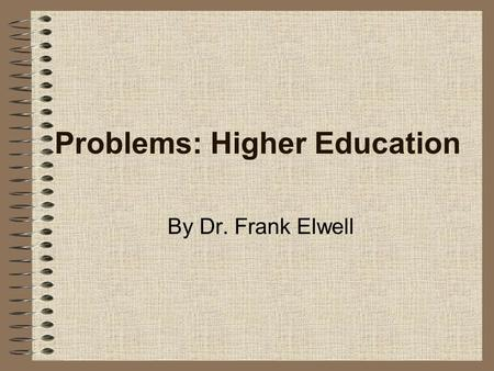 Problems: Higher Education By Dr. Frank Elwell. Higher Education The experience of the U.S. in the last 100 years suggests that education provides one.