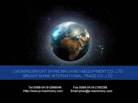 LIAONING BRIGHT SHINE MACHINEY&EQUIPMENT CO.,LTD BRIGHT SHINE INTERNATIONAL TRADE CO.,LTD Tel:0086-0419-2886046 Fax:0086-0419-2165298
