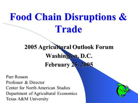 Food Chain Disruptions & Trade 2005 Agricultural Outlook Forum Washington, D.C. February 25, 2005 Parr Rosson Professor & Director Center for North American.