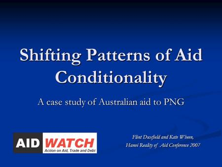 Shifting Patterns of Aid Conditionality A case study of Australian aid to PNG Flint Duxfield and Kate Wheen, Hanoi Reality of Aid Conference 2007.