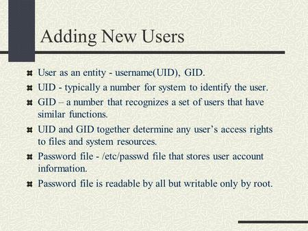 Adding New Users User as an entity - username(UID), GID. UID - typically a number for system to identify the user. GID – a number that recognizes a set.