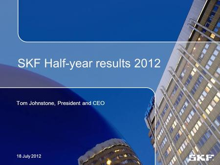 SKF Half-year results 2012 Tom Johnstone, President and CEO 18 July 2012.