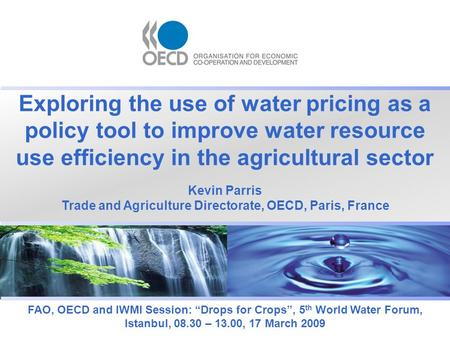 "Exploring the use of water pricing as a policy tool to improve water resource use efficiency in the agricultural sector FAO, OECD and IWMI Session: ""Drops."
