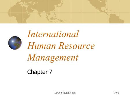 10-1IBUS 681, Dr. Yang International Human Resource Management Chapter 7.