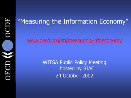"""Measuring the Information Economy"" www.oecd.org/sti/measuring-infoeconomy WITSA Public Policy Meeting hosted by BIAC 24 October 2002."