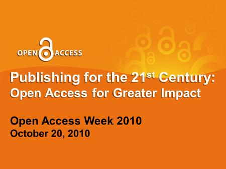 Publishing for the 21 st Century: Open Access for Greater Impact Open Access Week 2010 October 20, 2010.
