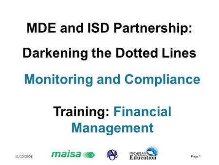 11/13/2008 Page 1 MDE and ISD Partnership: Darkening the Dotted Lines Monitoring and Compliance Training: Financial Management.