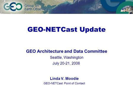 GEO-NETCast Update Linda V. Moodie GEO-NETCast Point of Contact GEO Architecture and Data Committee Seattle, Washington July 20-21, 2006.