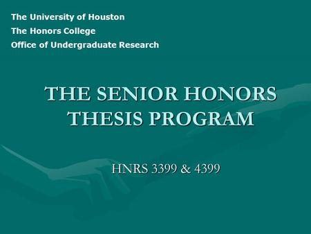 THE SENIOR HONORS THESIS PROGRAM HNRS 3399 & 4399 The University of Houston The Honors College Office of Undergraduate Research.