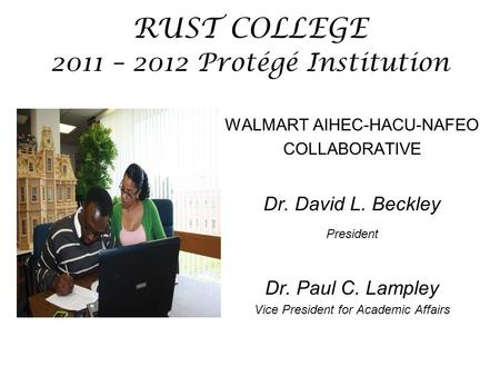 RUST COLLEGE 2011 – 2012 Protégé Institution WALMART AIHEC-HACU-NAFEO COLLABORATIVE Dr. David L. Beckley President Dr. Paul C. Lampley Vice President for.
