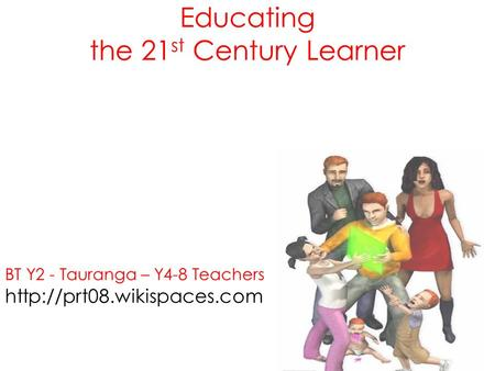 Educating the 21 st Century Learner BT Y2 - Tauranga – Y4-8 Teachers  Tauranga Y0-4.