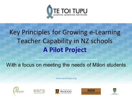 Key Principles for Growing e-Learning Teacher Capability in NZ schools A Pilot Project With a focus on meeting the needs of Māori students www.tetoitupu.org.