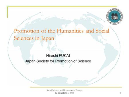 Social Sciences and Humanities in Europe; 12-13 December 20051 Promotion of the Humanities and Social Sciences in Japan Hiroshi FUKAI Japan Society for.