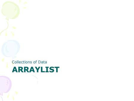 ARRAYLIST Collections of Data. ArrayLists Array lists can grow and shrink as needed ArrayList is a generic class (similar to C++ template) ArrayList has.