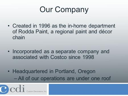 Our Company Created in 1996 as the in-home department of Rodda Paint, a regional paint and décor chain Incorporated as a separate company and associated.