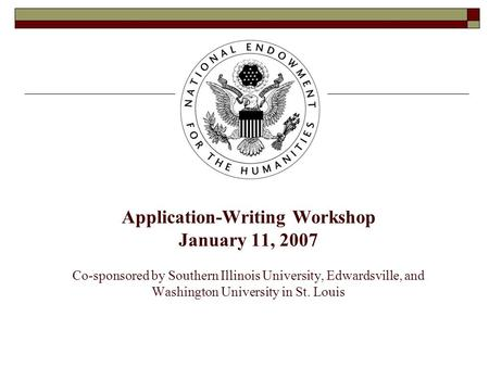 Application-Writing Workshop January 11, 2007 Co-sponsored by Southern Illinois University, Edwardsville, and Washington University in St. Louis.