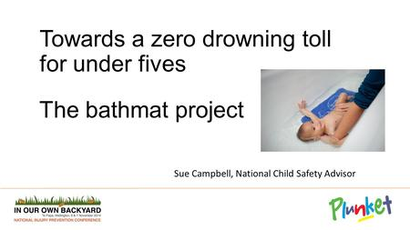 Towards a zero drowning toll for under fives The bathmat project Sue Campbell, National Child Safety Advisor.