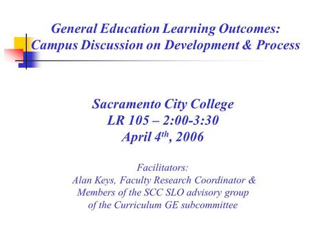 General Education Learning Outcomes: Campus Discussion on Development & Process Sacramento City College LR 105 – 2:00-3:30 April 4 th, 2006 Facilitators: