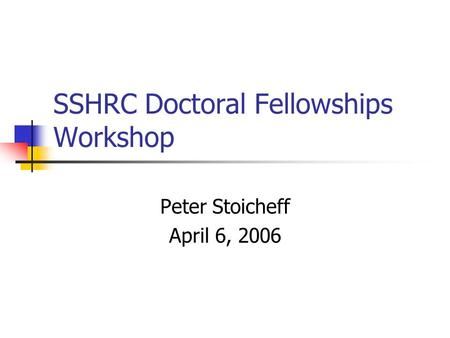 SSHRC Doctoral Fellowships Workshop Peter Stoicheff April 6, 2006.