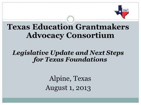 Texas Education Grantmakers Advocacy Consortium Legislative Update and Next Steps for Texas Foundations Alpine, Texas August 1, 2013.