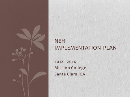 2012 - 2014 Mission College Santa Clara, CA NEH IMPLEMENTATION PLAN.