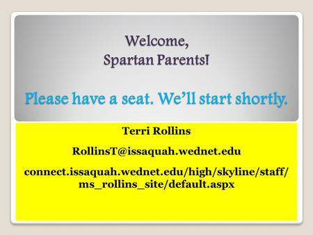 Welcome, Spartan Parents! Please have a seat. We'll start shortly. Terri Rollins connect.issaquah.wednet.edu/high/skyline/staff/