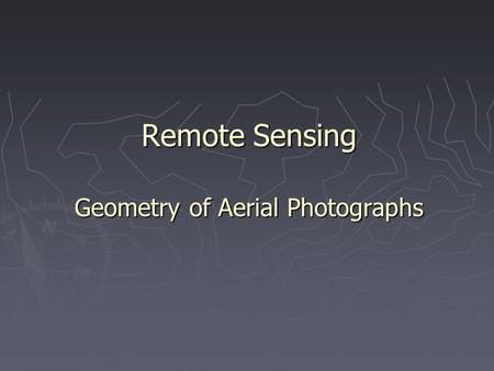 Remote Sensing Geometry of Aerial Photographs. 1. Geometry of Vertical Aerial Photograph ► Oblique photographs - Cameras oriented toward the side of the.