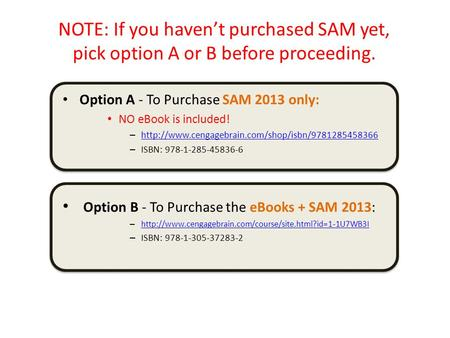 NOTE: If you haven't purchased SAM yet, pick option A or B before proceeding. Option A - To Purchase SAM 2013 only: NO eBook is included! –